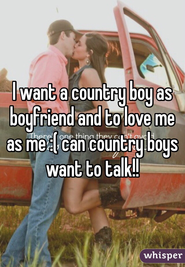 I want a country boy as boyfriend and to love me as me :( can country boys want to talk!!