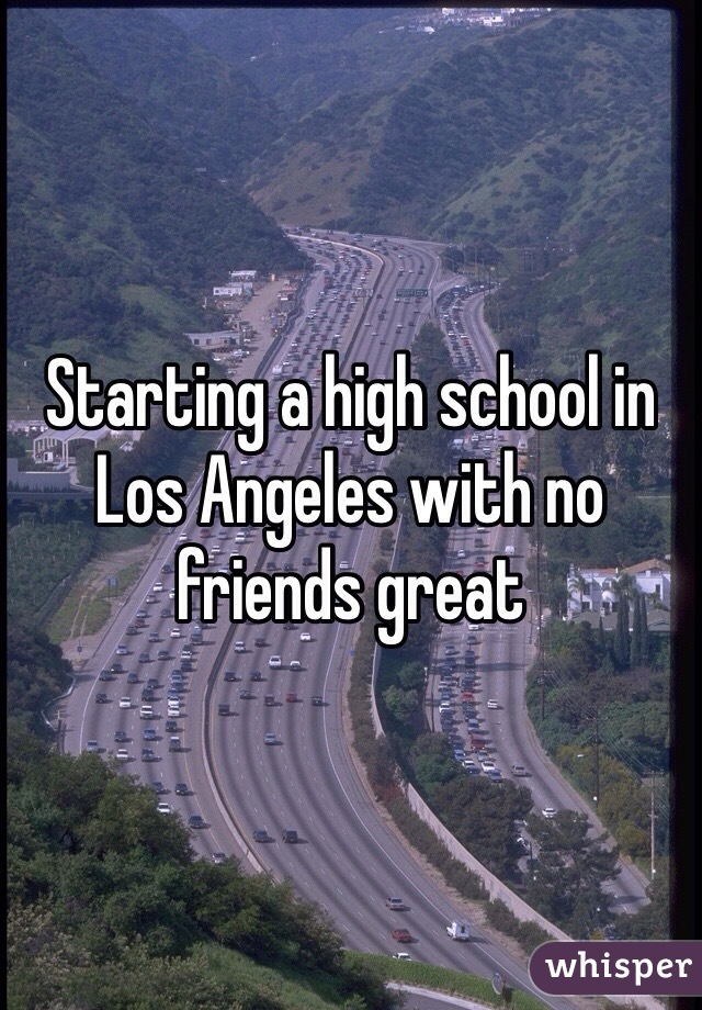 Starting a high school in Los Angeles with no friends great