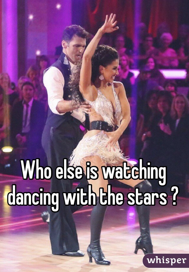 Who else is watching dancing with the stars ?