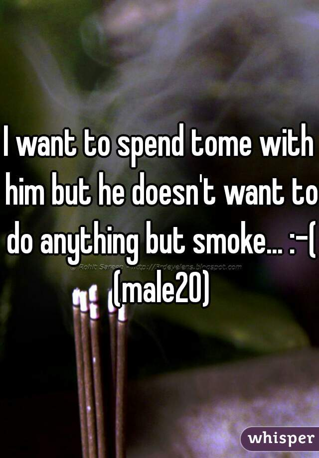 I want to spend tome with him but he doesn't want to do anything but smoke... :-( (male20)