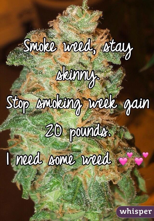 Smoke weed, stay skinny. Stop smoking week gain 20 pounds.  I need some weed 💕💕