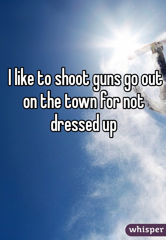 I like to shoot guns go out on the town for not dressed up