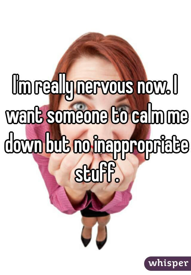 I'm really nervous now. I want someone to calm me down but no inappropriate stuff.
