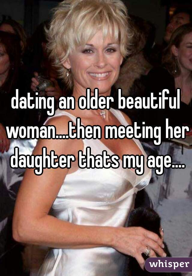 dating an older beautiful woman....then meeting her daughter thats my age....