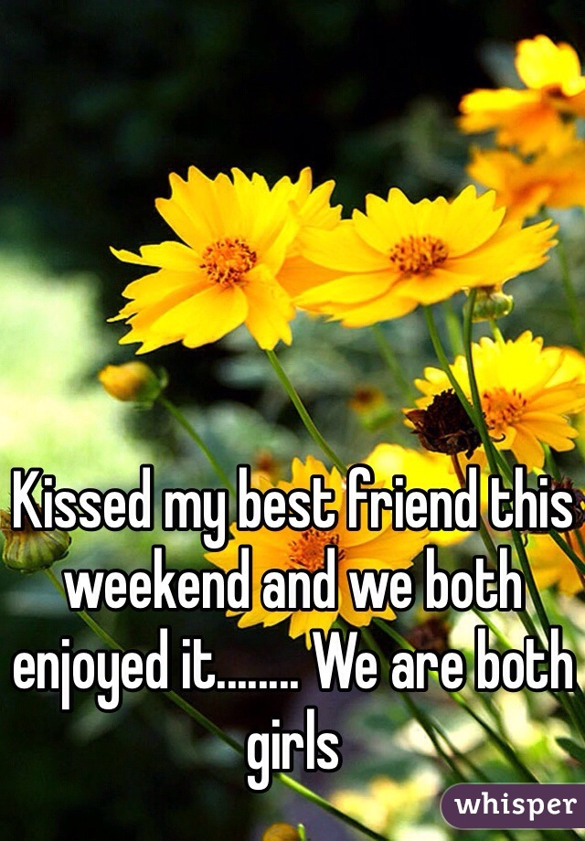 Kissed my best friend this weekend and we both enjoyed it........ We are both girls