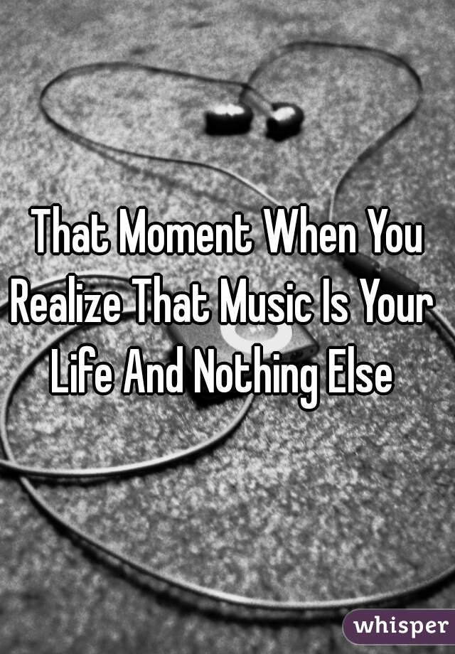That Moment When You Realize That Music Is Your   Life And Nothing Else