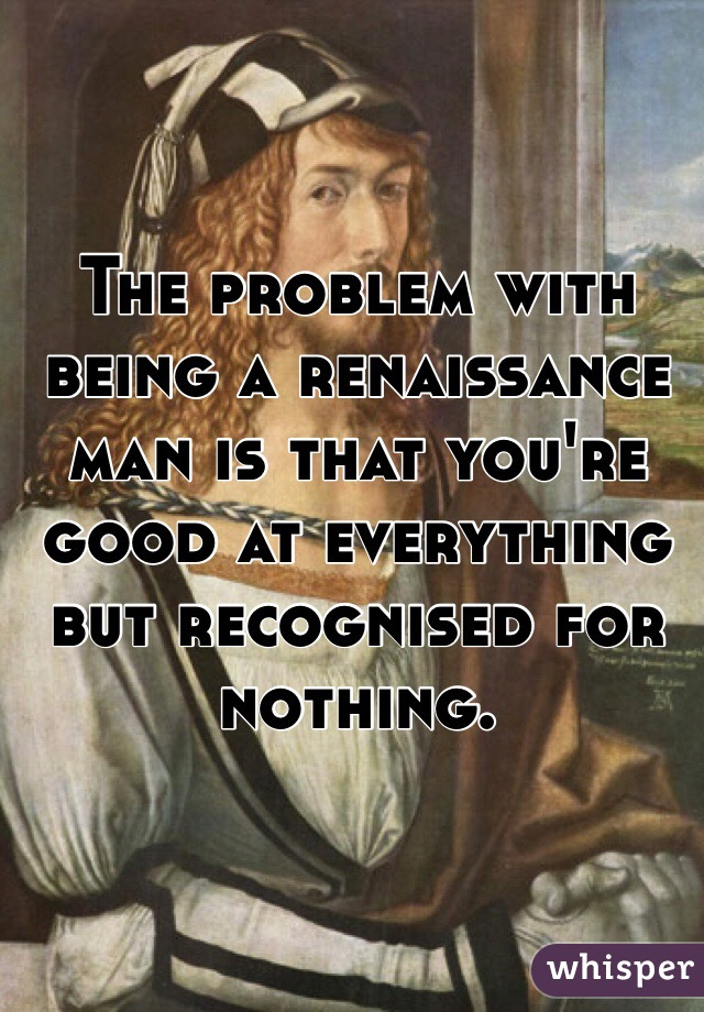 The problem with being a renaissance man is that you're good at everything but recognised for nothing.