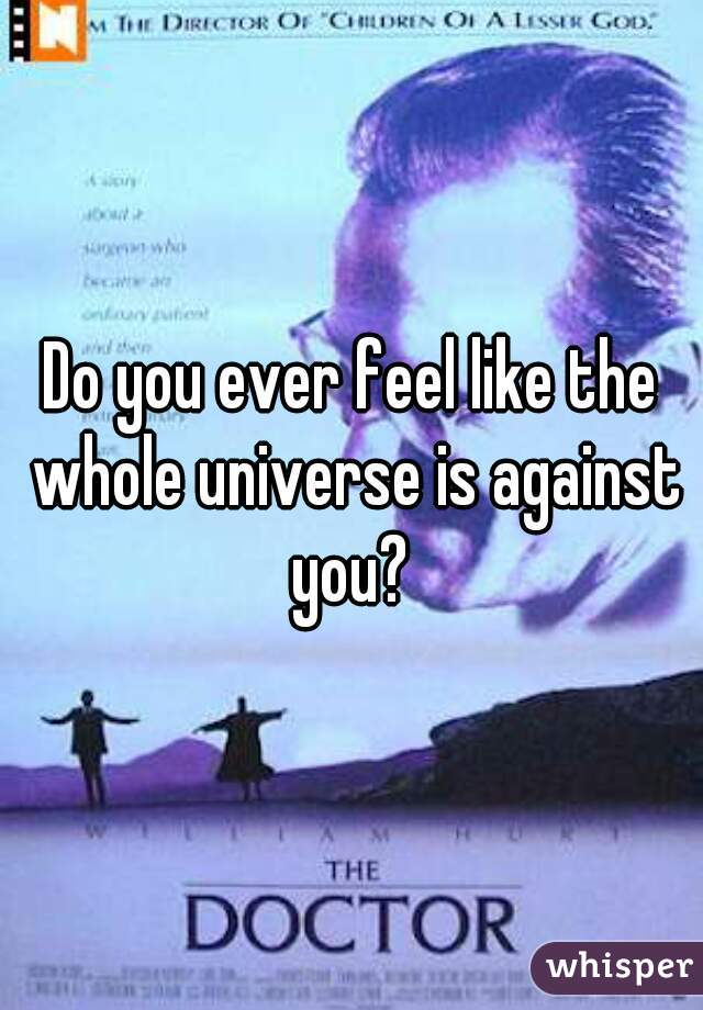 Do you ever feel like the whole universe is against you?