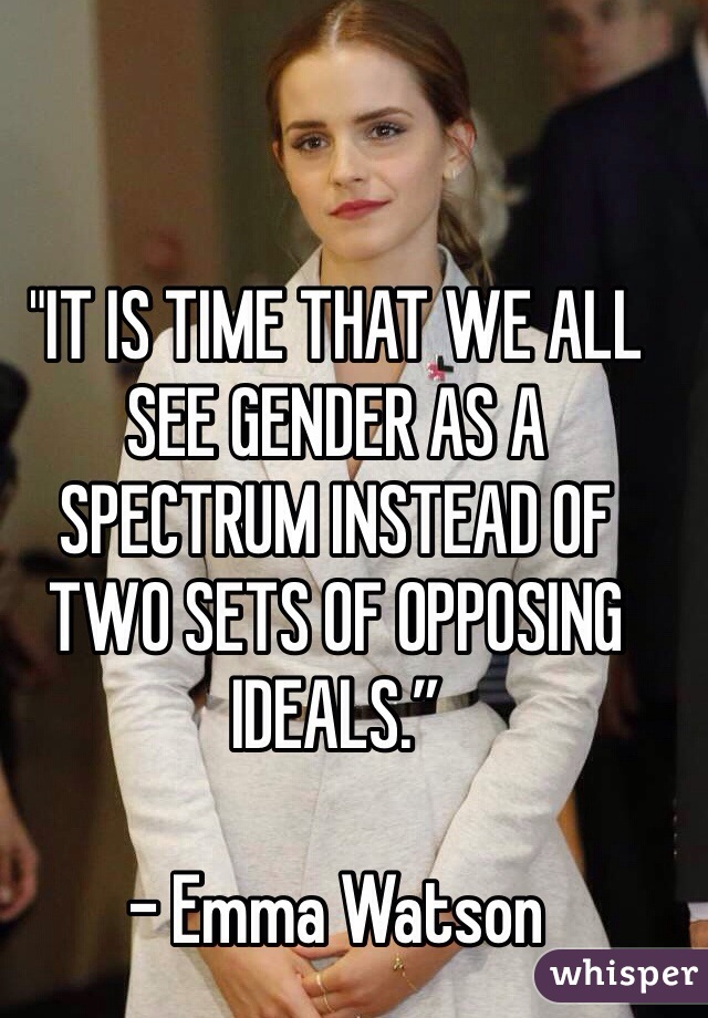 """IT IS TIME THAT WE ALL SEE GENDER AS A SPECTRUM INSTEAD OF TWO SETS OF OPPOSING IDEALS.""  - Emma Watson"
