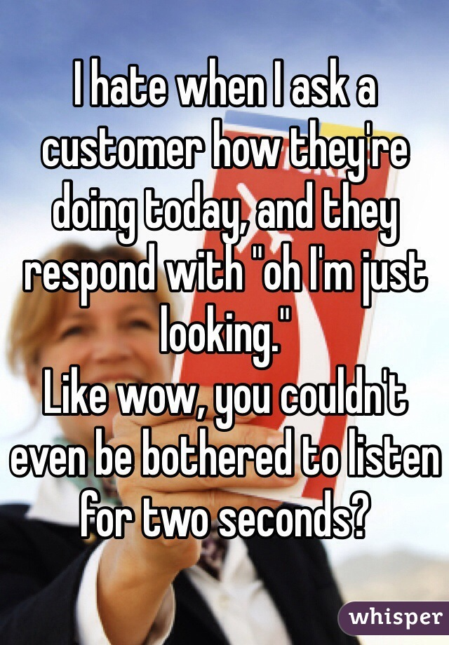"""I hate when I ask a customer how they're doing today, and they respond with """"oh I'm just looking."""" Like wow, you couldn't even be bothered to listen for two seconds?"""