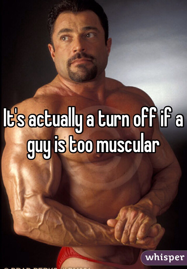 It's actually a turn off if a guy is too muscular