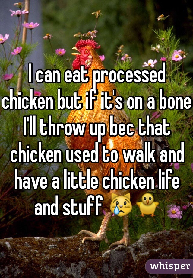 I can eat processed chicken but if it's on a bone I'll throw up bec that chicken used to walk and have a little chicken life and stuff 😿🐥