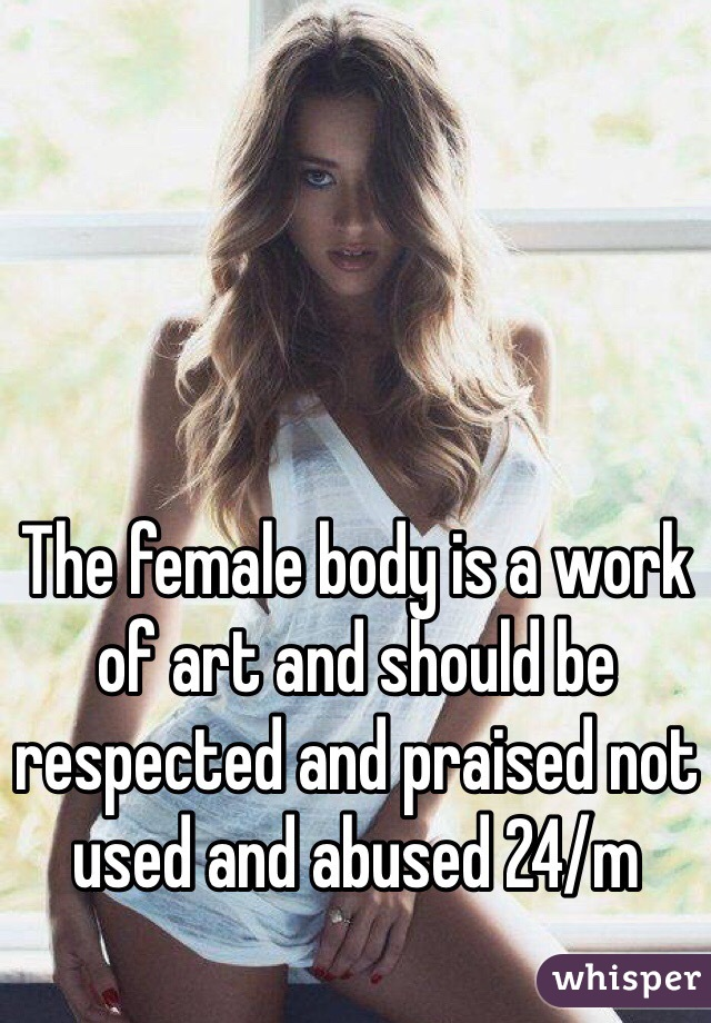 The female body is a work of art and should be respected and praised not used and abused 24/m