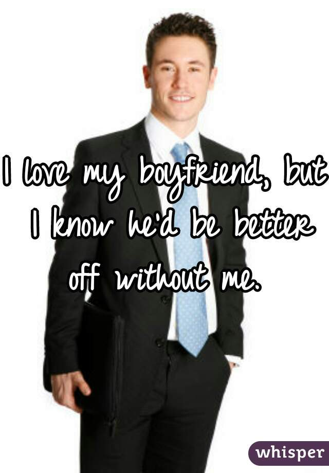 I love my boyfriend, but I know he'd be better off without me.