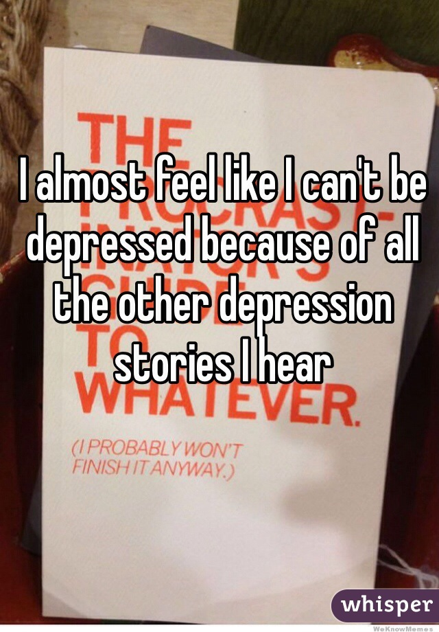 I almost feel like I can't be depressed because of all the other depression stories I hear
