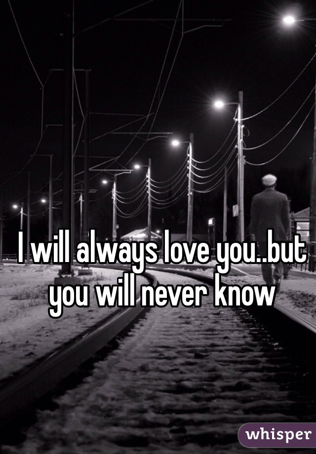 I will always love you..but you will never know