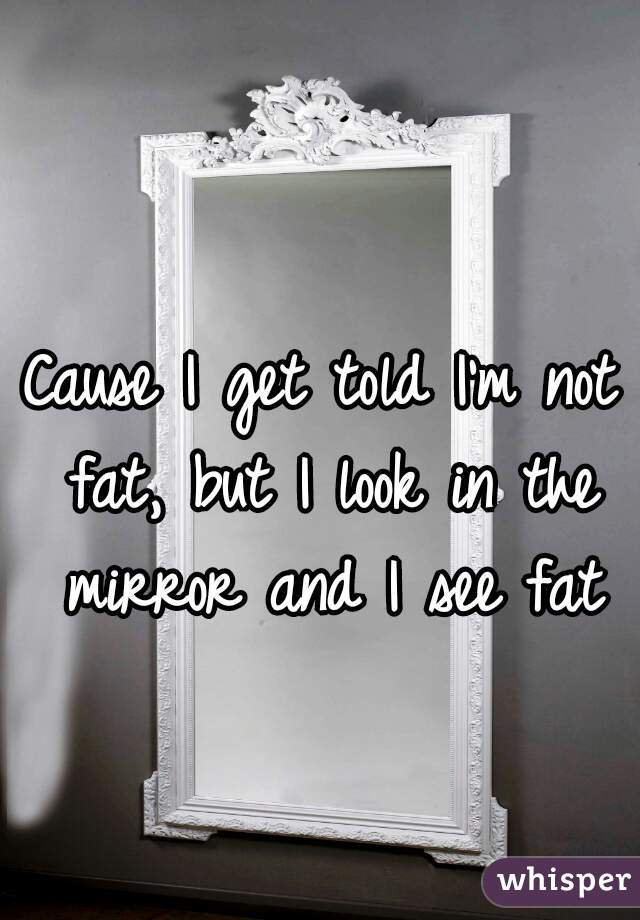 Cause I get told I'm not fat, but I look in the mirror and I see fat