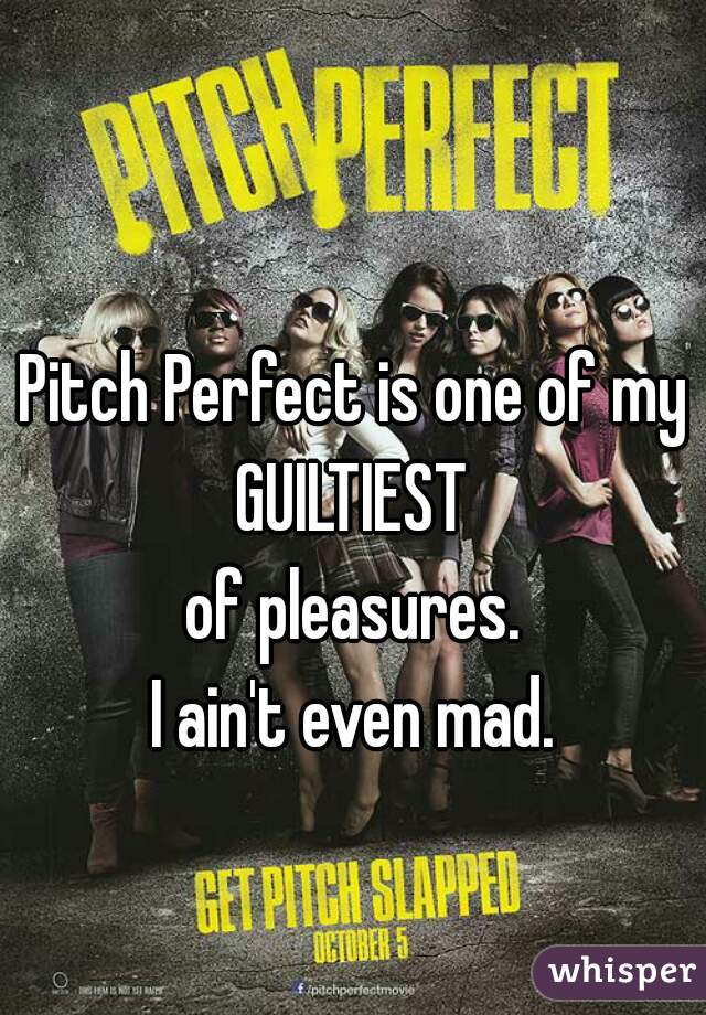 Pitch Perfect is one of my GUILTIEST of pleasures. I ain't even mad.