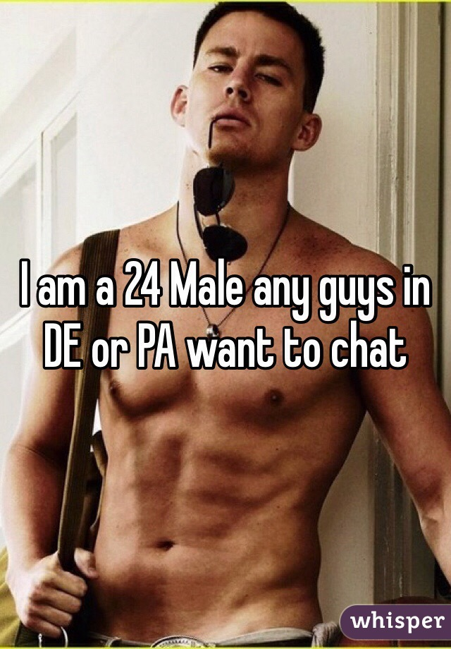 I am a 24 Male any guys in DE or PA want to chat
