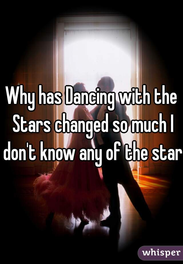 Why has Dancing with the Stars changed so much I don't know any of the stars