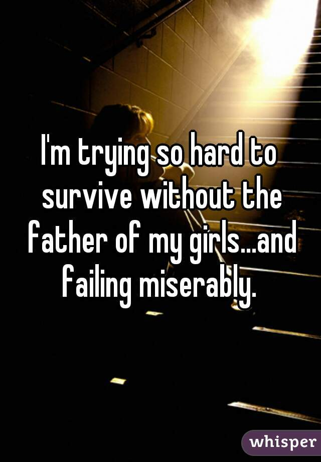 I'm trying so hard to survive without the father of my girls...and failing miserably.