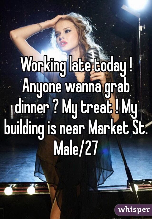 Working late today ! Anyone wanna grab dinner ? My treat ! My building is near Market St. Male/27