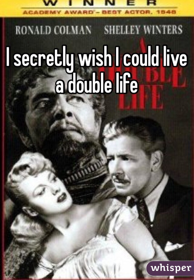 I secretly wish I could live a double life