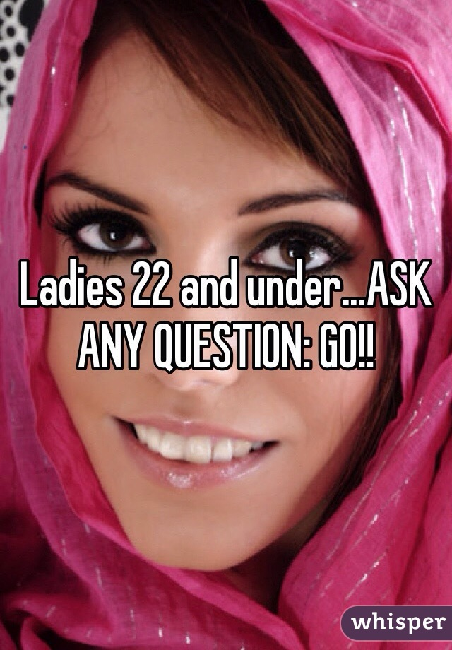 Ladies 22 and under...ASK ANY QUESTION: GO!!