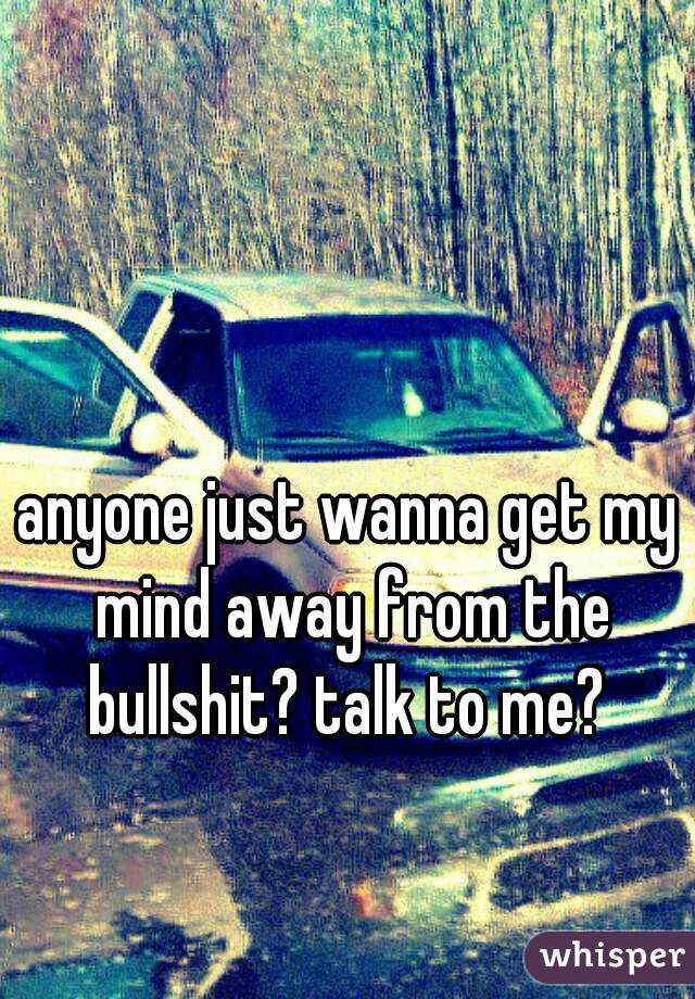anyone just wanna get my mind away from the bullshit? talk to me?