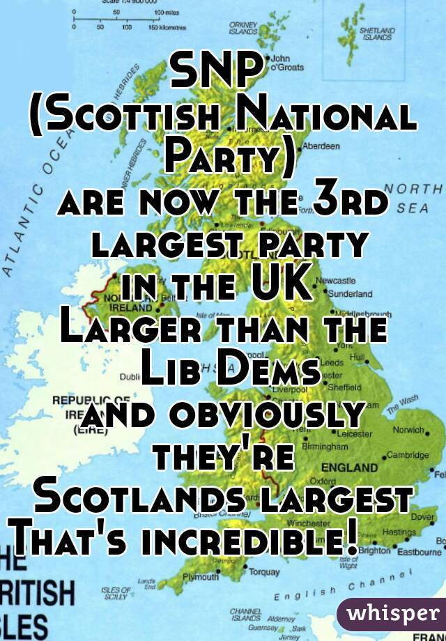 SNP  (Scottish National Party) are now the 3rd largest party in the UK  Larger than the  Lib Dems and obviously they're  Scotlands largest That's incredible!