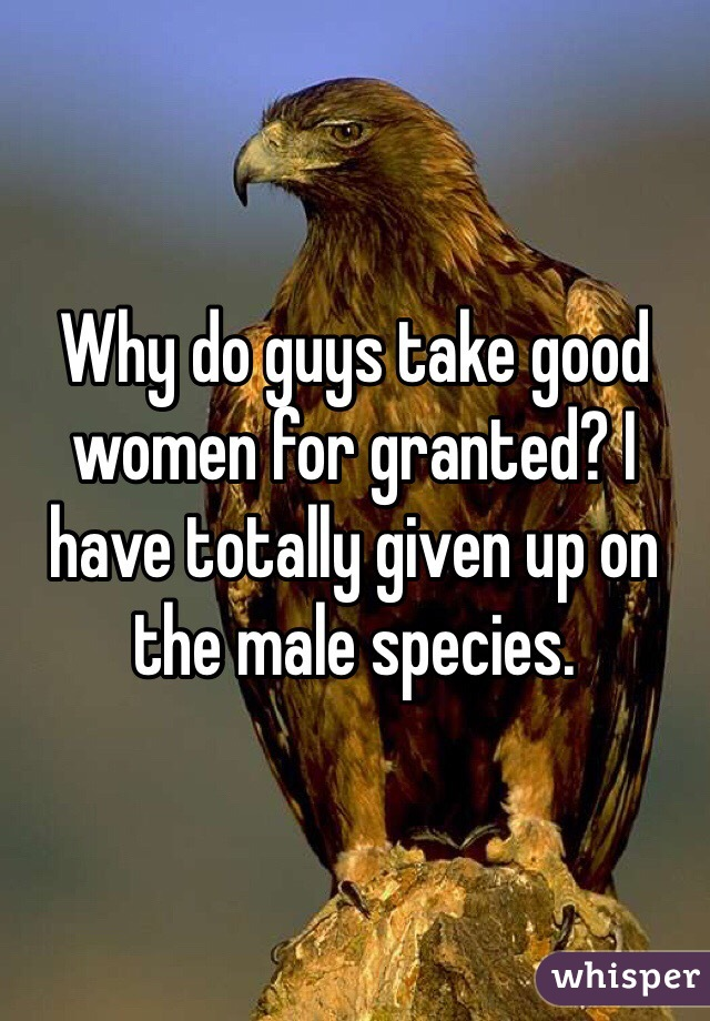 Why do guys take good women for granted? I have totally given up on the male species.