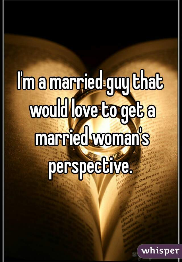 I'm a married guy that would love to get a married woman's perspective.