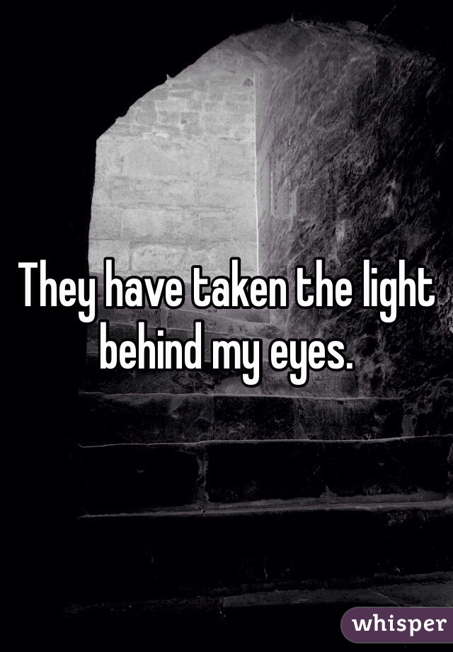 They have taken the light behind my eyes.