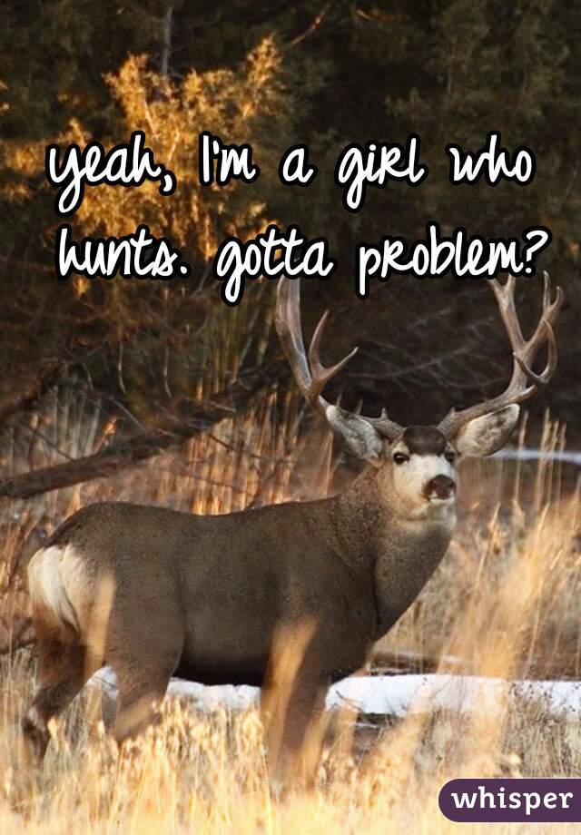 yeah, I'm a girl who hunts. gotta problem?