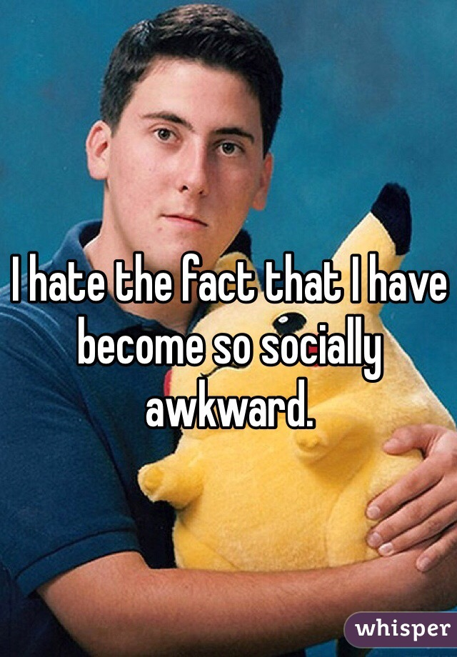 I hate the fact that I have become so socially awkward.