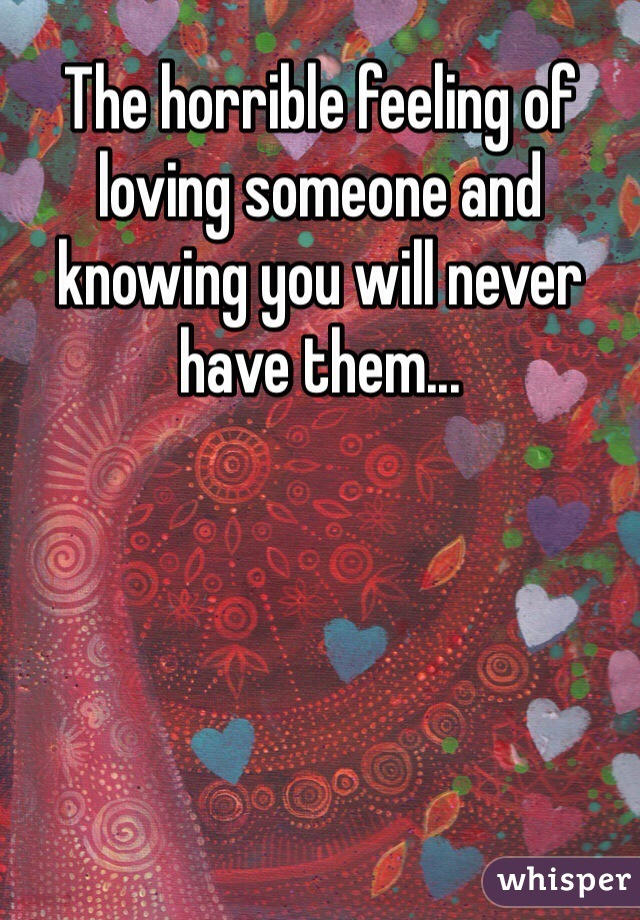 The horrible feeling of loving someone and knowing you will never have them...