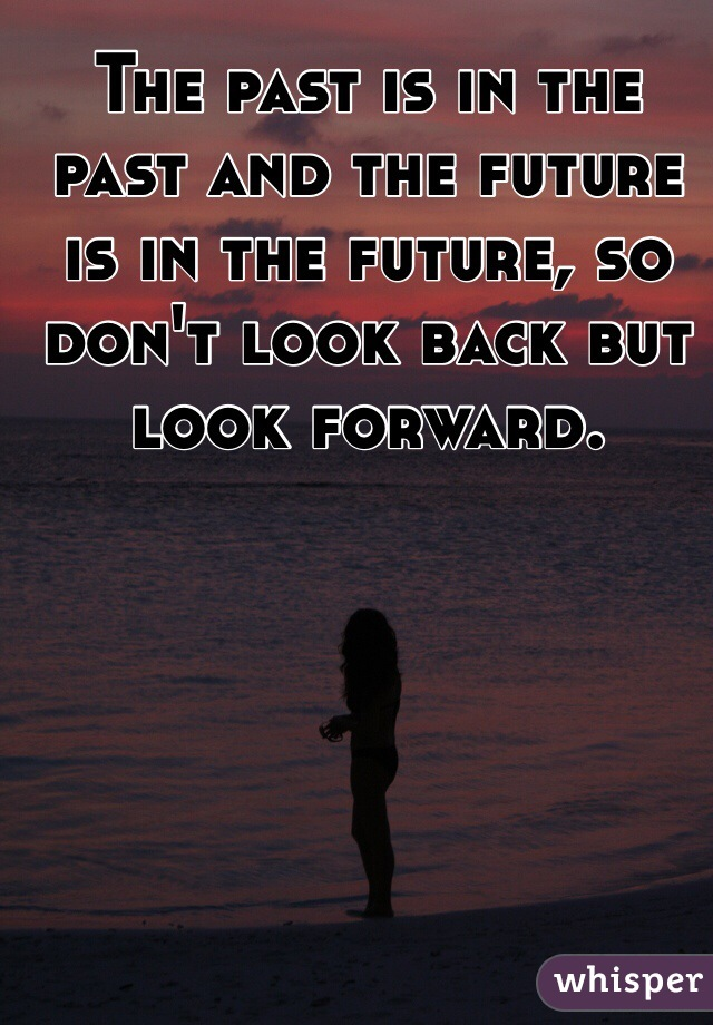 The past is in the past and the future is in the future, so don't look back but look forward.
