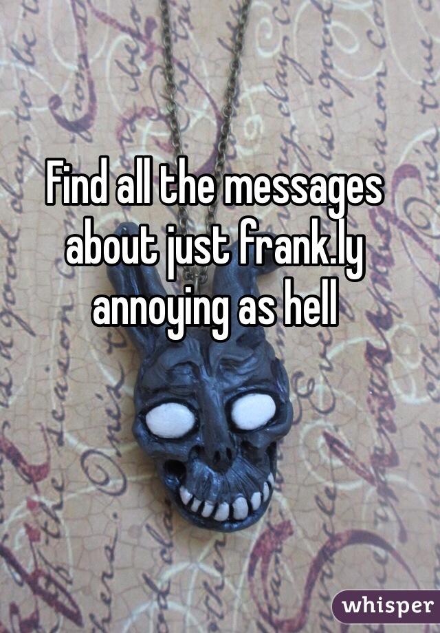 Find all the messages about just frank.ly annoying as hell