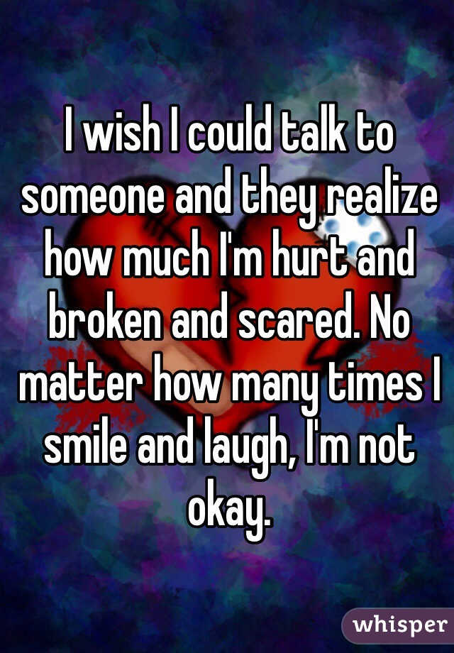 I wish I could talk to someone and they realize how much I'm hurt and broken and scared. No matter how many times I smile and laugh, I'm not okay.