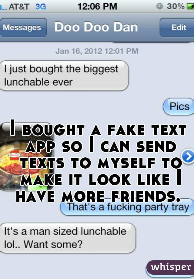 I bought a fake text app so I can send texts to myself to make it look like I have more friends.