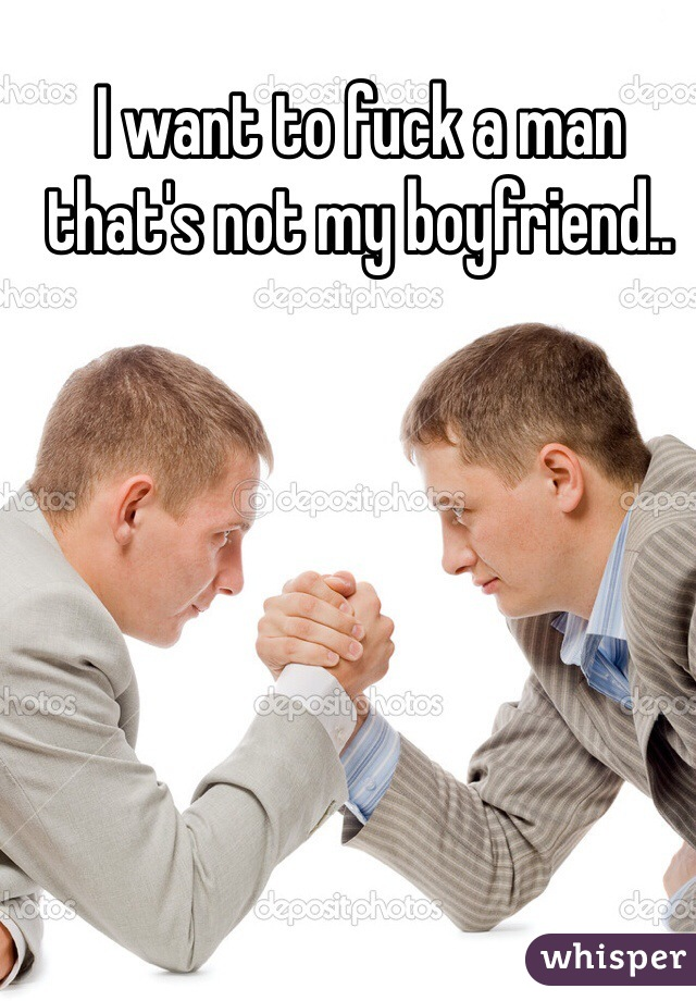 I want to fuck a man that's not my boyfriend..