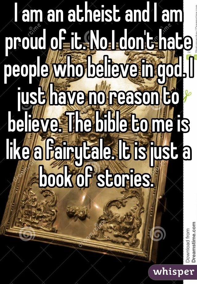 I am an atheist and I am proud of it. No I don't hate people who believe in god. I just have no reason to believe. The bible to me is like a fairytale. It is just a book of stories.