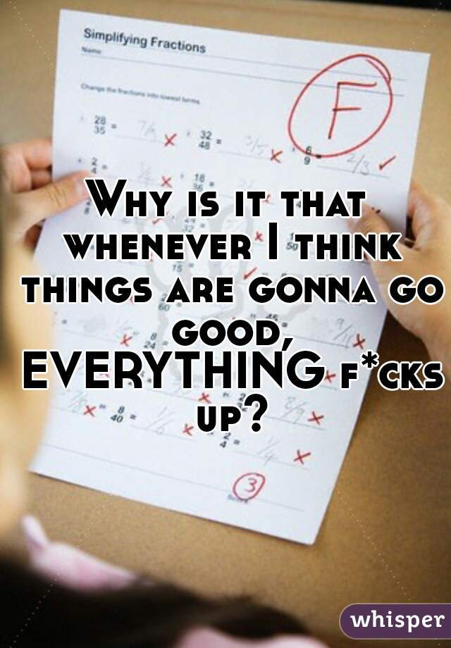 Why is it that whenever I think things are gonna go good, EVERYTHING f*cks up?