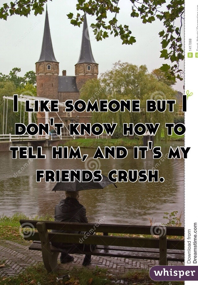 I like someone but I don't know how to tell him, and it's my friends crush.