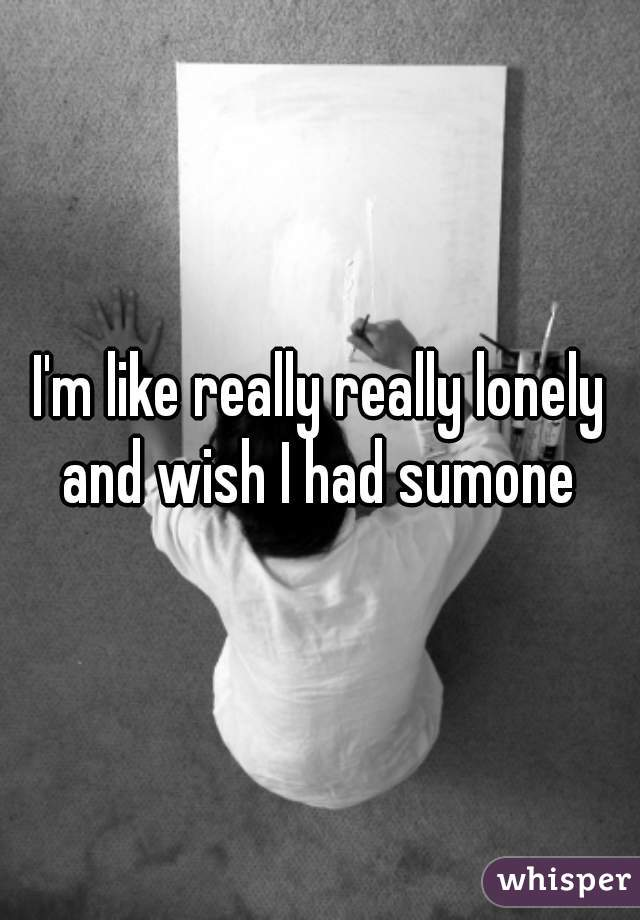 I'm like really really lonely and wish I had sumone