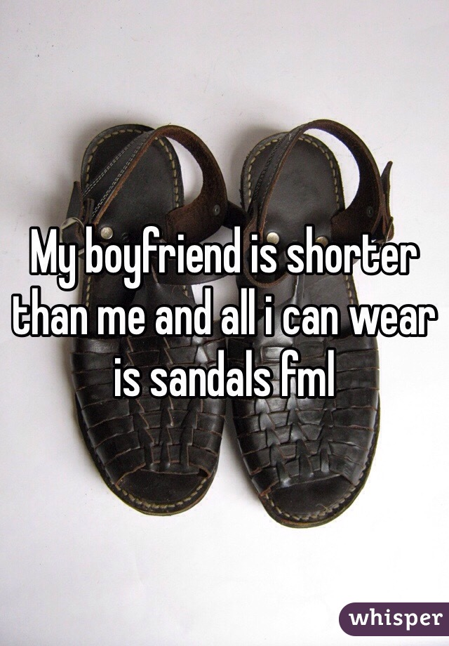 My boyfriend is shorter than me and all i can wear is sandals fml