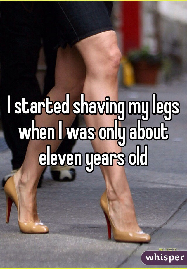 I started shaving my legs when I was only about eleven years old
