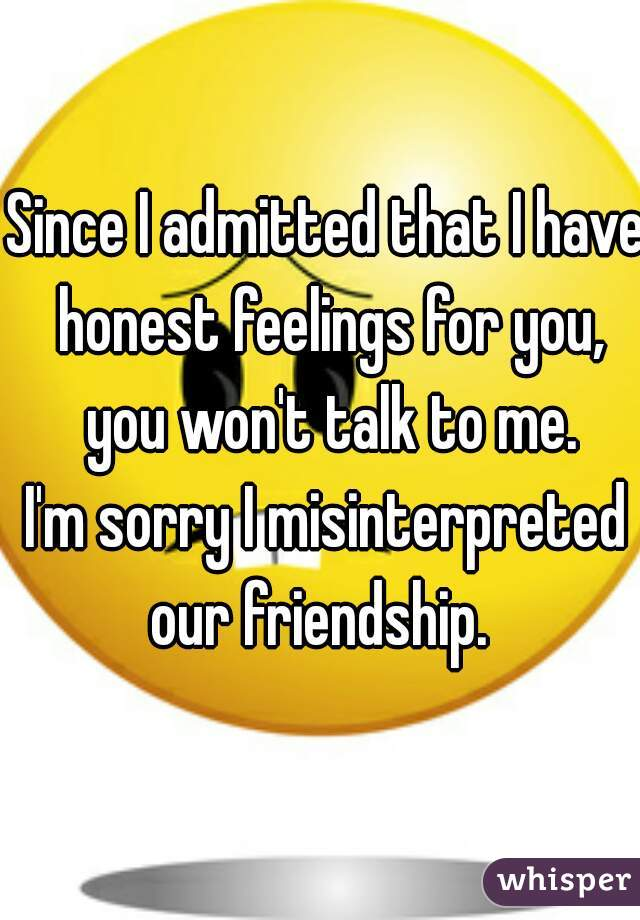Since I admitted that I have honest feelings for you, you won't talk to me.  I'm sorry I misinterpreted our friendship.