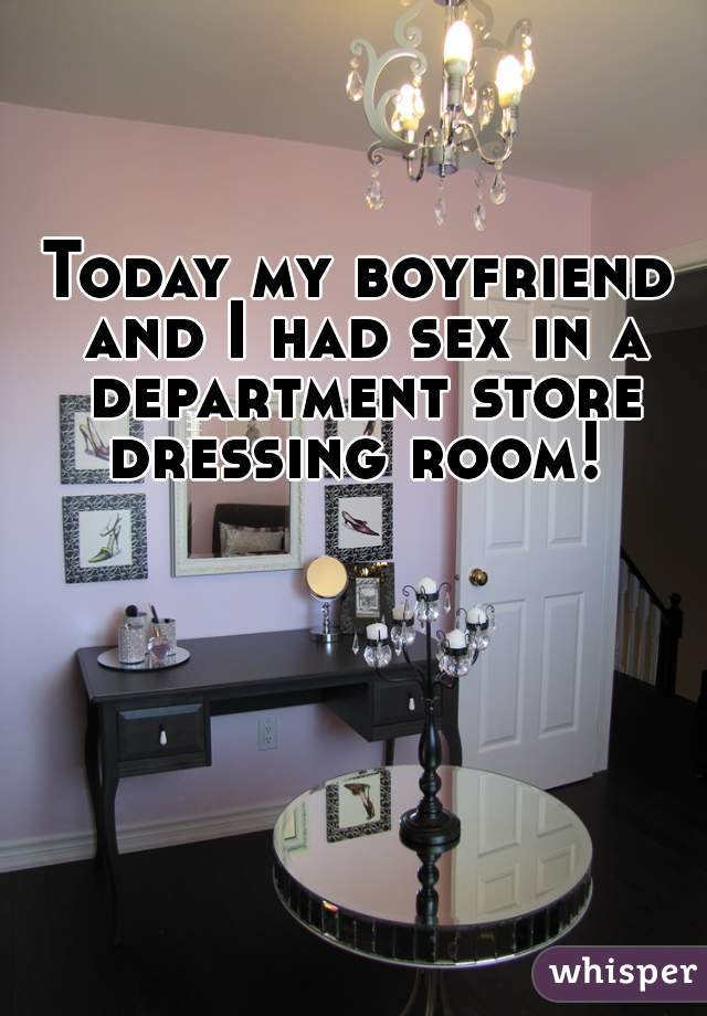 Today my boyfriend and I had sex in a department store dressing room!