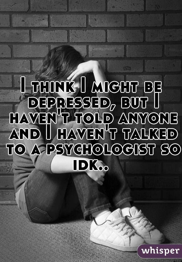 I think I might be depressed, but I haven't told anyone and I haven't talked to a psychologist so idk..